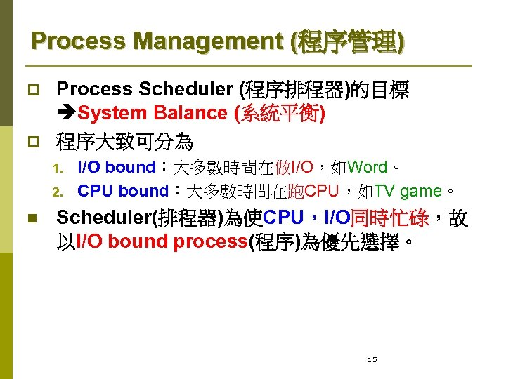 Process Management (程序管理) p p Process Scheduler (程序排程器)的目標 System Balance (系統平衡) 程序大致可分為 1. 2.
