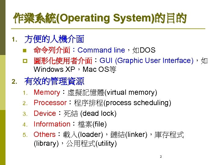作業系統(Operating System)的目的 1. 方便的人機介面 n p 2. 命令列介面:Command line,如DOS 圖形化使用者介面:GUI (Graphic User Interface),如 Windows