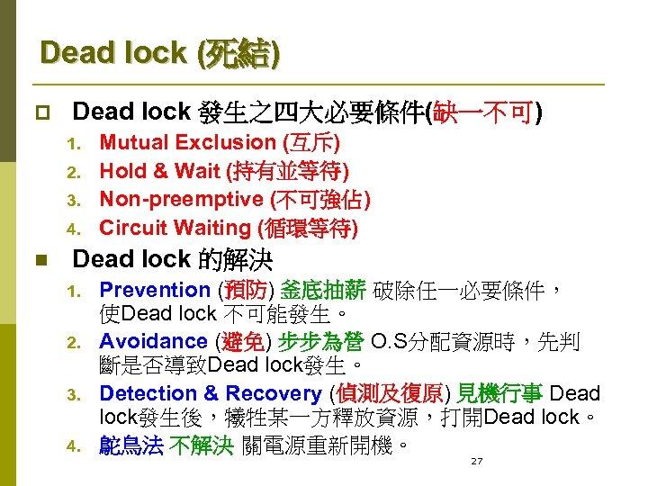Dead lock (死結) p Dead lock 發生之四大必要條件(缺一不可) 1. 2. 3. 4. n Mutual Exclusion