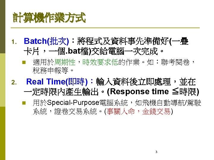計算機作業方式 1. Batch(批次):將程式及資料事先準備好(一疊 卡片,一個. bat檔)交給電腦一次完成。 n 2. 適用於周期性,時效要求低的作業。如:聯考閱卷, 稅務申報等。 Real Time(即時):輸入資料後立即處理,並在 一定時限內產生輸出。(Response time ≦時限)