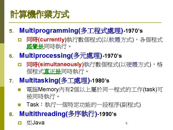 計算機作業方式 5. Multiprogramming(多 程式處理)-1970's p 6. Multiprocessing(多元處理)-1970's p 7. 同時(simultaneously)執行數個程式(以硬體方式),格 個程式真正是同時執行。 Multitasking(多 處理)-1980's n