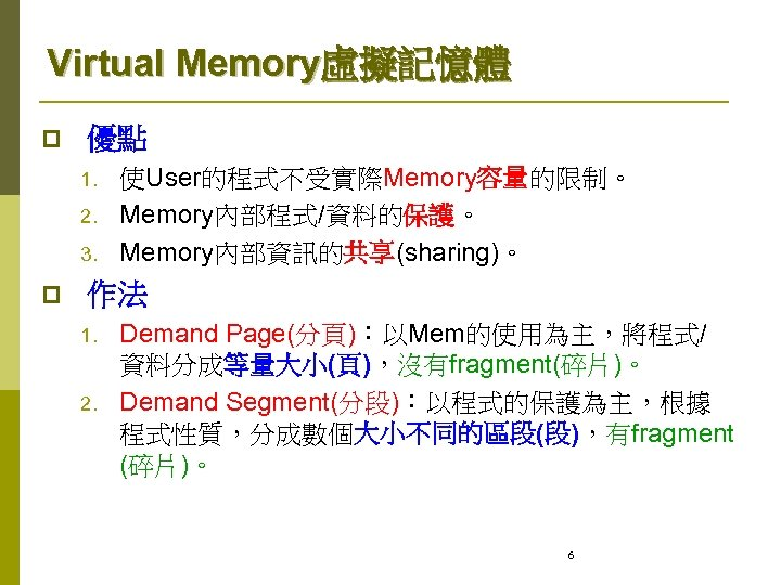 Virtual Memory虛擬記憶體 p 優點 1. 2. 3. p 使User的程式不受實際Memory容量的限制。 Memory內部程式/資料的保護。 Memory內部資訊的共享(sharing)。 作法 1. 2.