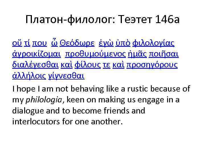 Платон-филолог: Теэтет 146 а οὔ τί που, ὦ Θεόδωρε, ἐγὼ ὑπὸ φιλολογίας ἀγροικίζομαι, προθυμούμενος