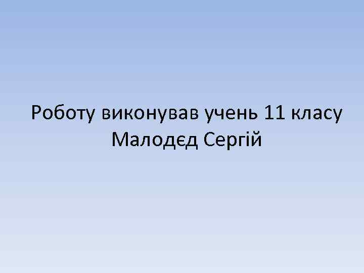 Роботу виконував учень 11 класу Малодєд Сергій