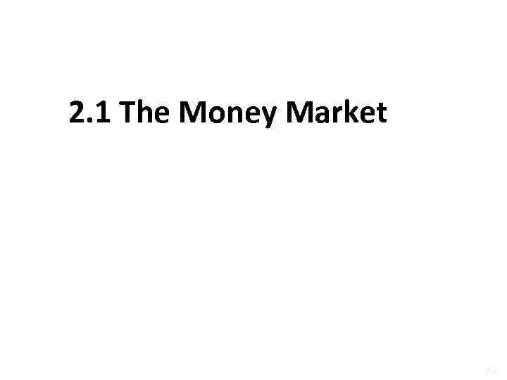2. 1 The Money Market 2 -2