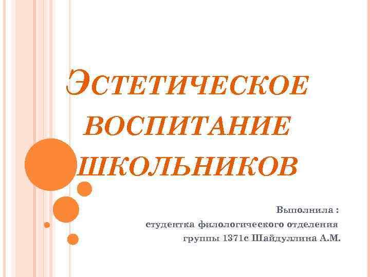ЭСТЕТИЧЕСКОЕ ВОСПИТАНИЕ ШКОЛЬНИКОВ Выполнила : студентка филологического отделения группы 1371 с Шайдуллина А. М.