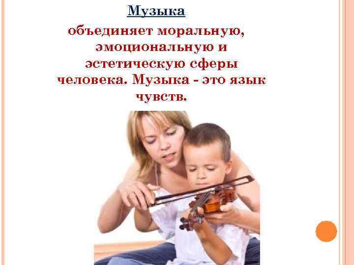 Музыка объединяет моральную, эмоциональную и эстетическую сферы человека. Музыка - это язык чувств.
