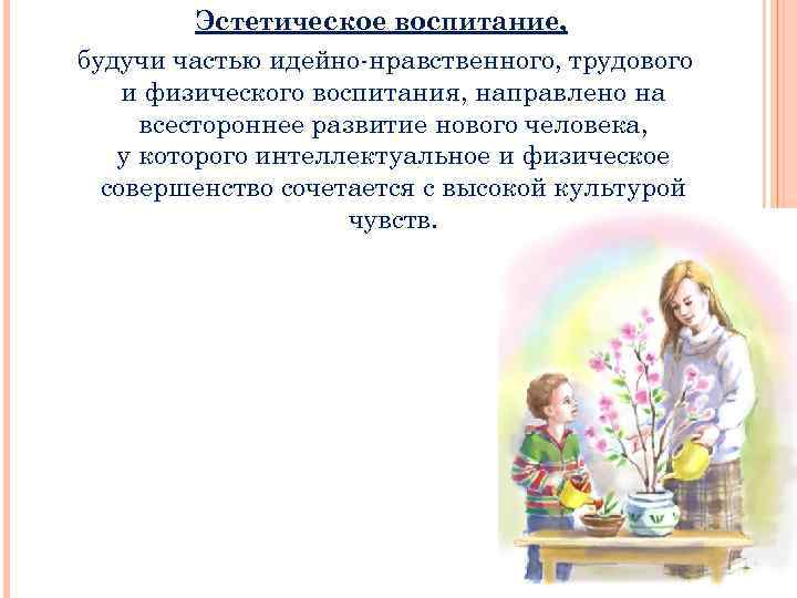 Эстетическое воспитание, будучи частью идейно-нравственного, трудового и физического воспитания, направлено на всестороннеe развитие нового