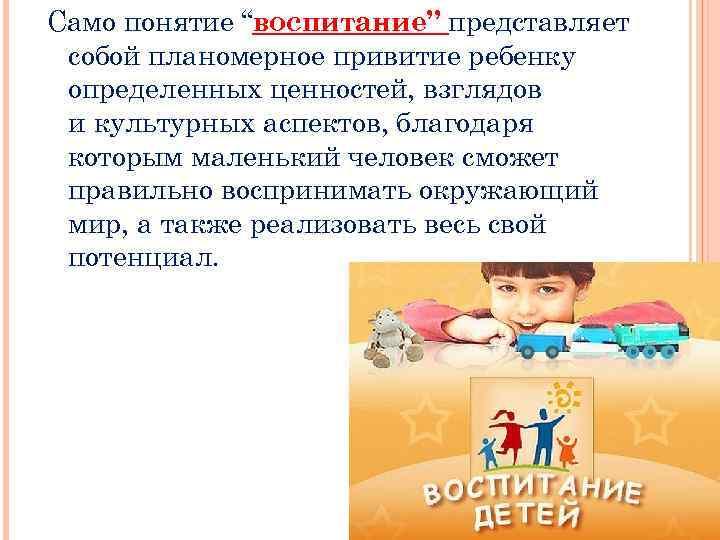 """Само понятие """"воспитание"""" представляет собой планомерное привитие ребенку определенных ценностей, взглядов и культурных аспектов,"""