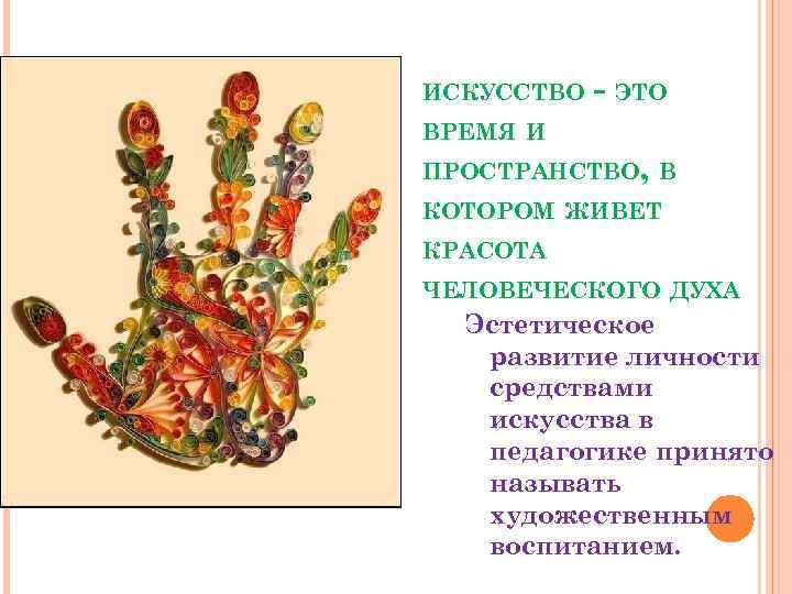 ИСКУССТВО - ЭТО ВРЕМЯ И ПРОСТРАНСТВО, В КОТОРОМ ЖИВЕТ КРАСОТА ЧЕЛОВЕЧЕСКОГО ДУХА Эстетическое развитие