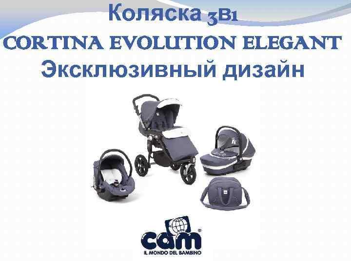 Коляска 3 в 1 CORTINA EVOLUTION ELEGANT Эксклюзивный дизайн