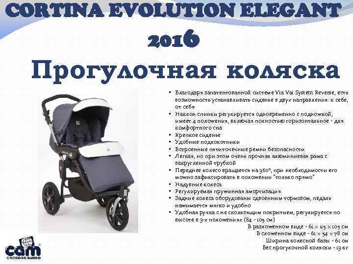 CORTINA EVOLUTION ELEGANT 2016 Прогулочная коляска • Благодаря запатентованной системе Via Vai System Reverse,