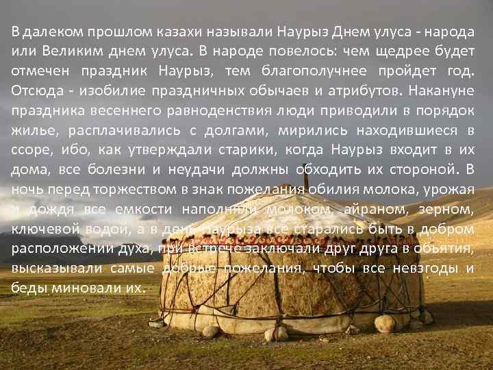 В далеком прошлом казахи называли Наурыз Днем улуса - народа или Великим днем улуса.