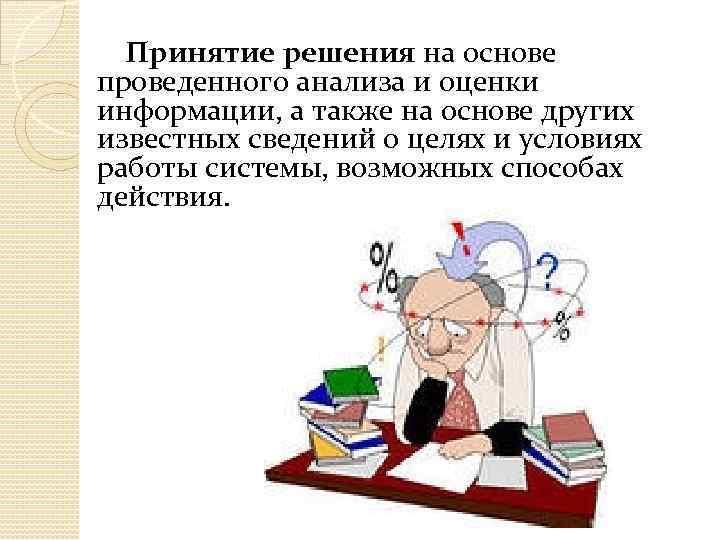 Принятие решения на основе проведенного анализа и оценки информации, а также на основе других