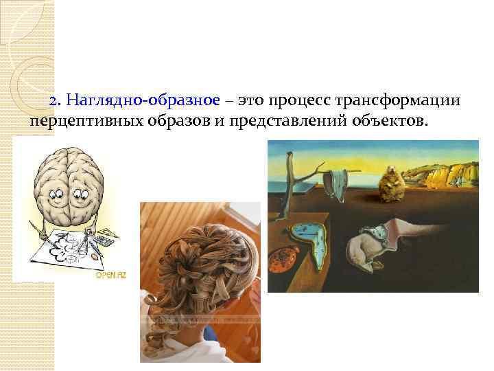 2. Наглядно-образное – это процесс трансформации перцептивных образов и представлений объектов.