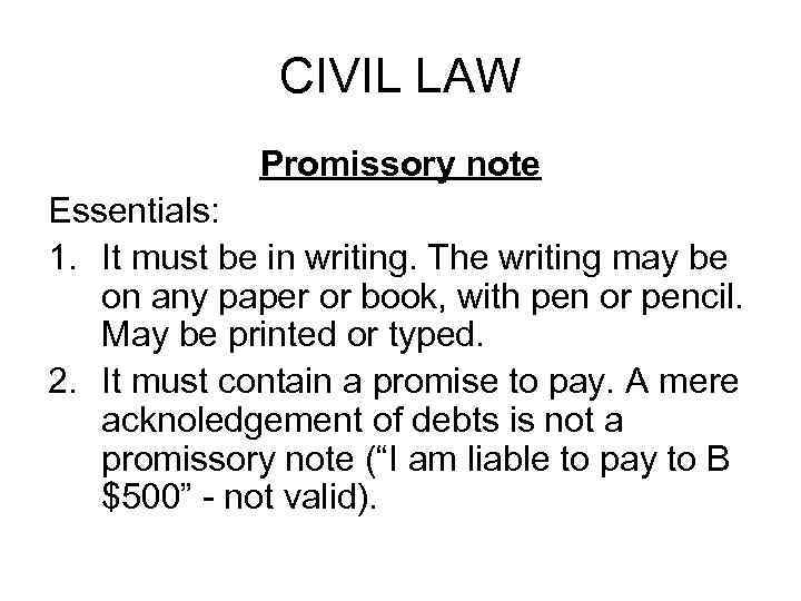 CIVIL LAW Promissory note Essentials: 1. It must be in writing. The writing may