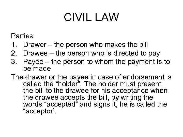 CIVIL LAW Parties: 1. Drawer – the person who makes the bill 2. Drawee
