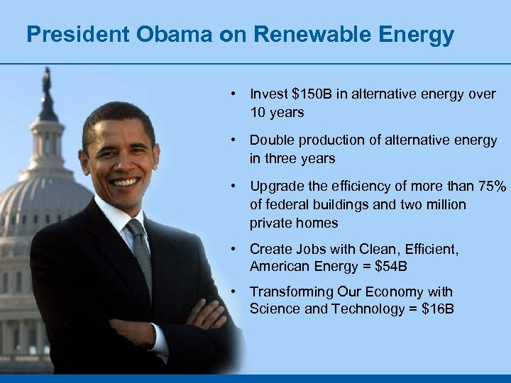 President Obama on Renewable Energy • Invest $150 B in alternative energy over 10