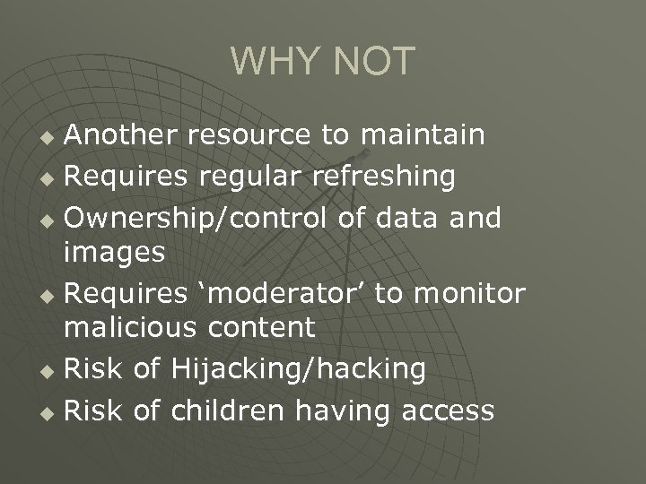 WHY NOT Another resource to maintain u Requires regular refreshing u Ownership/control of data