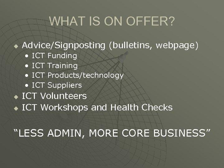 WHAT IS ON OFFER? u Advice/Signposting (bulletins, webpage) • • u u ICT ICT