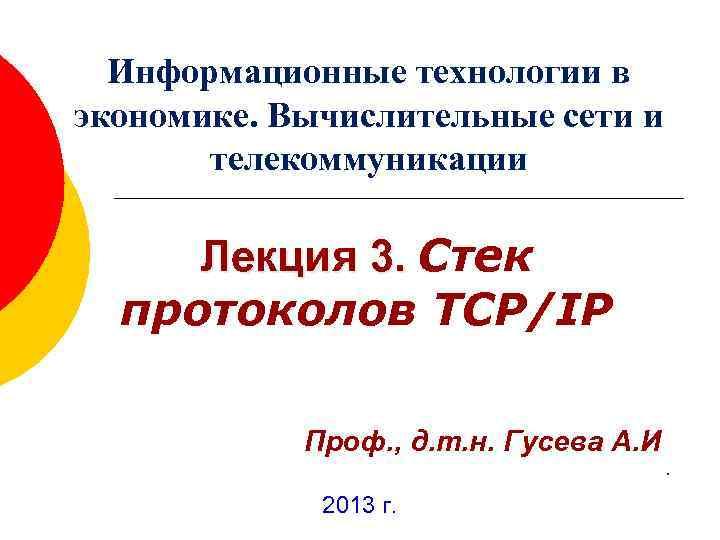 Информационные технологии в экономике. Вычислительные сети и телекоммуникации Лекция 3. Стек протоколов TCP/IP Проф.