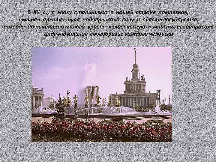 В ХХ в. , в эпоху сталинизма в нашей стране помпезная, пышная архитектура подчеркивала