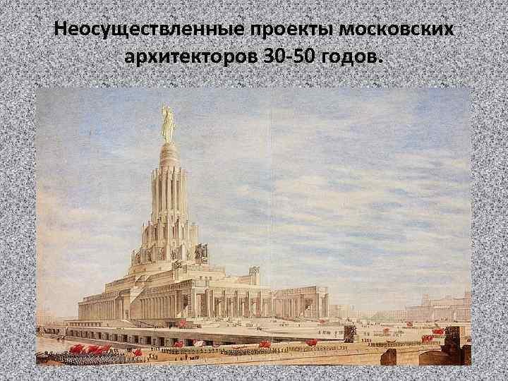 Неосуществленные проекты московских архитекторов 30 -50 годов.