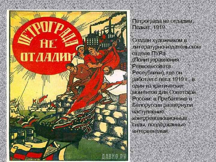 Петрограда не отдадим. Плакат. 1919 Создан художником в литературно-издательском отделе ПУРа (Политуправления Реввоенсовета Республики),