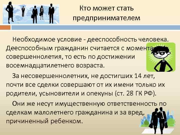 Кто может стать предпринимателем Необходимое условие - дееспособность человека. Дееспособным гражданин считается с момента