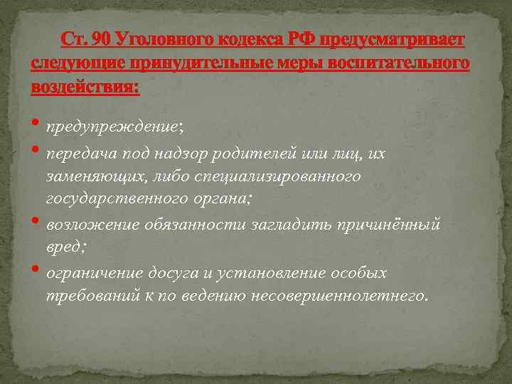 Ст. 90 Уголовного кодекса РФ предусматривает следующие принудительные меры воспитательного воздействия: • предупреждение; •