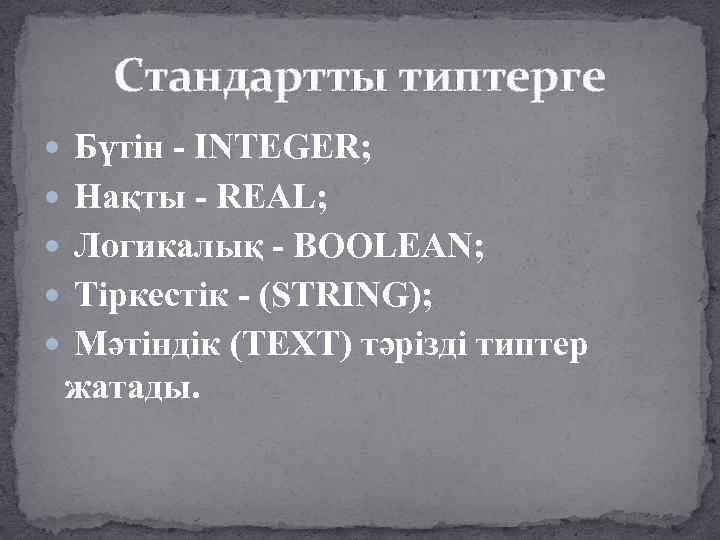 Стандартты типтерге Бүтін - INTEGER; Нақты - REAL; Логикалық - BOOLEAN; Тіркестік - (STRING);