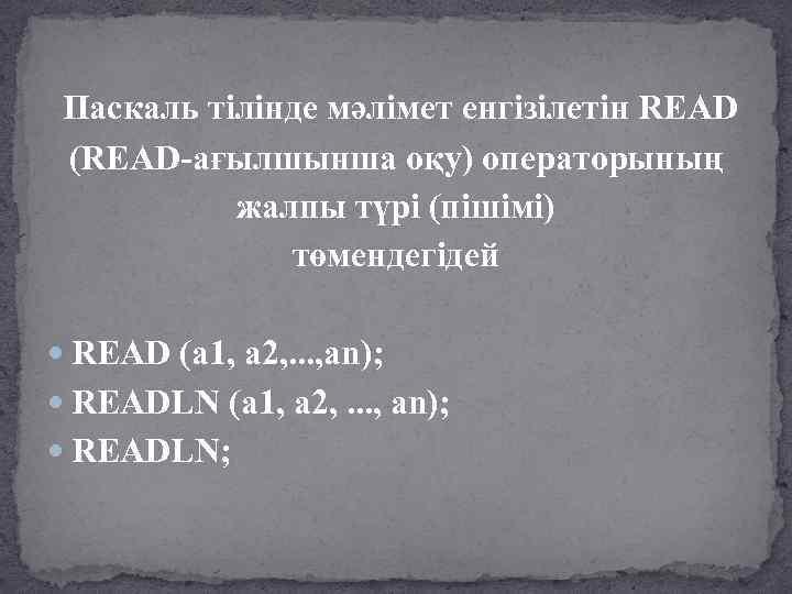 Паскаль тілінде мәлімет енгізілетін READ (READ-ағылшынша оқу) операторының жалпы түрі (пішімі) төмендегідей READ