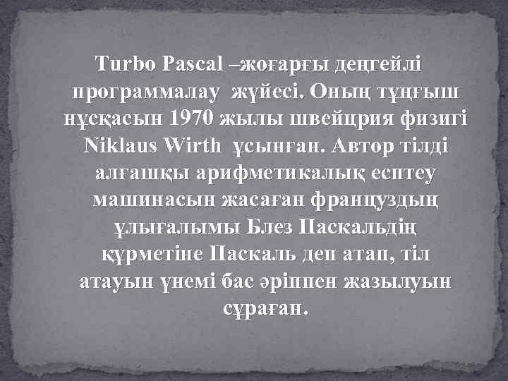 Turbo Pascal –жоғарғы деңгейлі программалау жүйесі. Оның тұңғыш нұсқасын 1970 жылы швейцрия физигі Niklaus