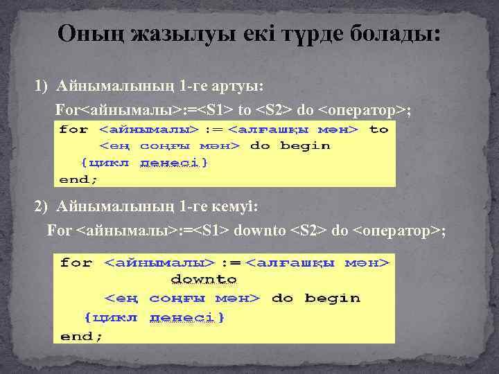 Оның жазылуы екі түрде болады: 1) Айнымалының 1 -ге артуы: For<айнымалы>: =<S 1> to
