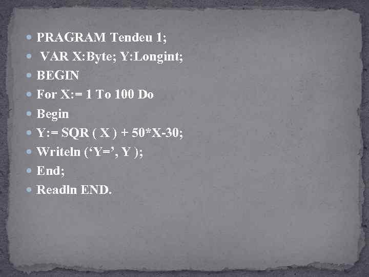 PRAGRAM Tendeu 1; VAR X: Byte; Y: Longint; BEGIN For X: = 1