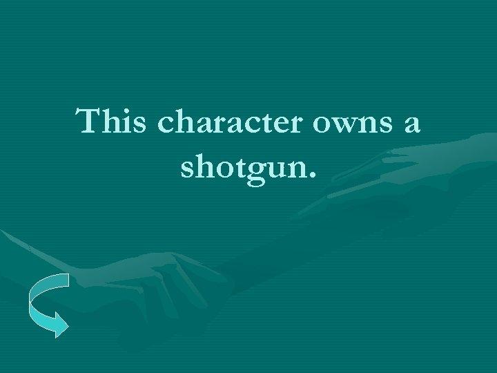 This character owns a shotgun.
