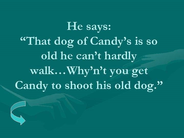 """He says: """"That dog of Candy's is so old he can't hardly walk…Why'n't you"""
