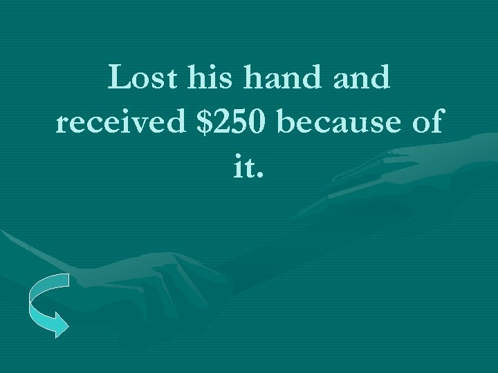 Lost his hand received $250 because of it.
