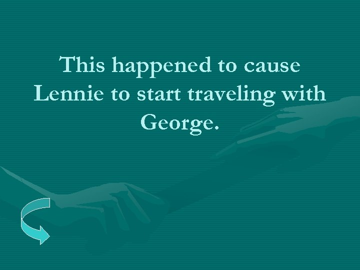 This happened to cause Lennie to start traveling with George.