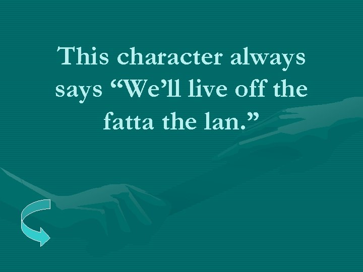 """This character always says """"We'll live off the fatta the lan. """""""