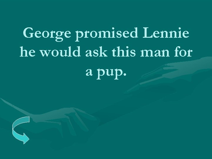 George promised Lennie he would ask this man for a pup.