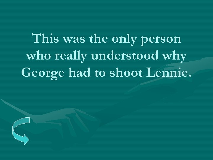 This was the only person who really understood why George had to shoot Lennie.