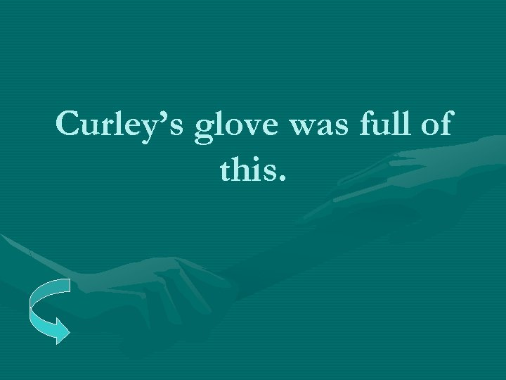 Curley's glove was full of this.