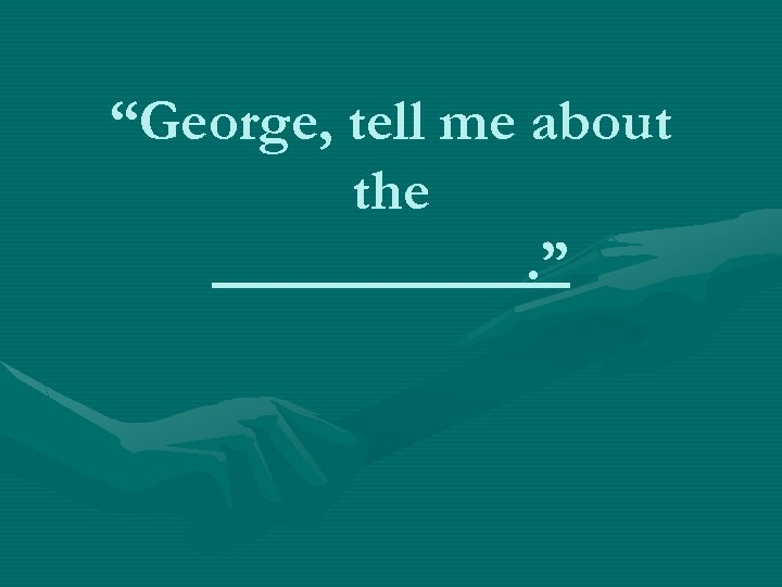 """""""George, tell me about the. """""""