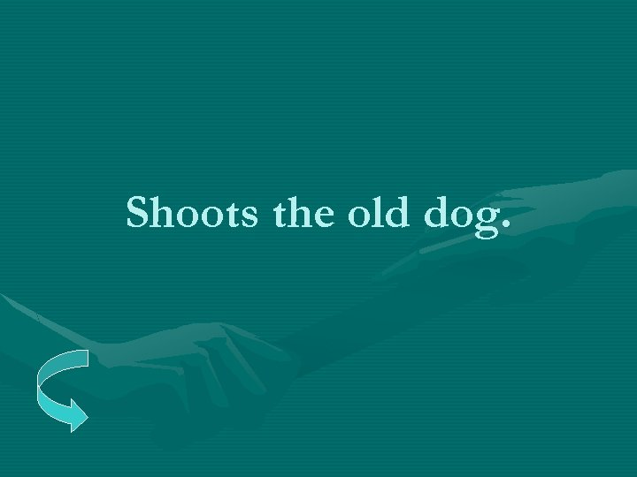 Shoots the old dog.