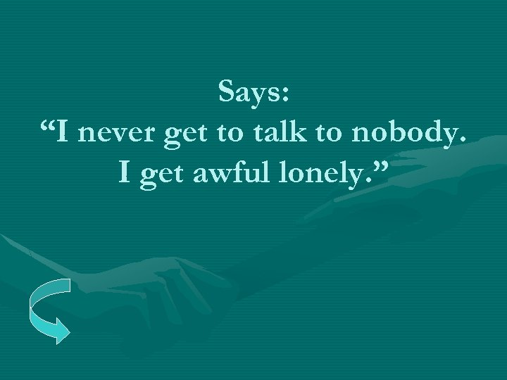 """Says: """"I never get to talk to nobody. I get awful lonely. """""""