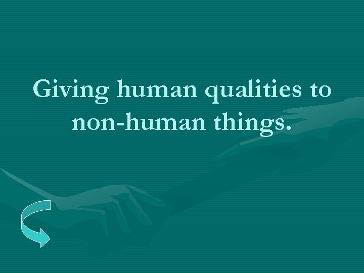 Giving human qualities to non-human things.