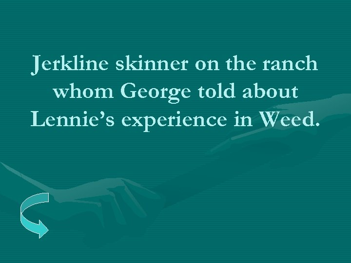 Jerkline skinner on the ranch whom George told about Lennie's experience in Weed.