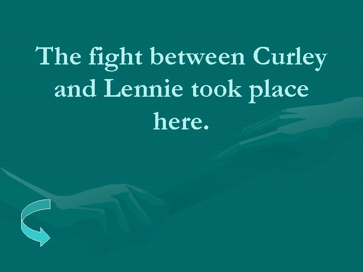 The fight between Curley and Lennie took place here.