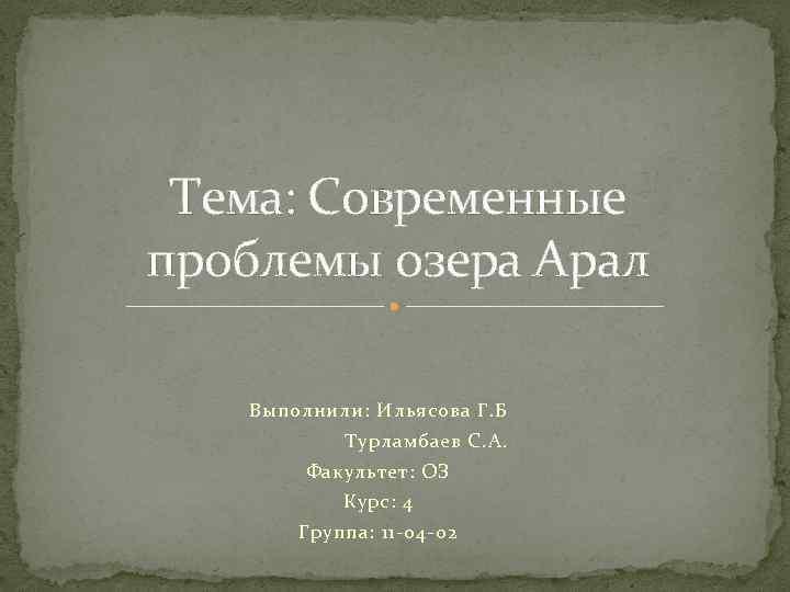 Тема: Современные проблемы озера Арал Выполнили: Ильясова Г. Б Турламбаев С. А. Факультет: ОЗ